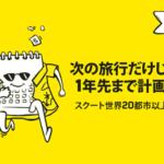 スクート「2020年までの旅行プラン 早めが絶対おトク!」セール / 2018年11月7日(水)~11日(日)